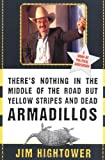 There's Nothing in the Middle of the Road but Yellow Stripes and Dead Armadillos: A Work of Political Subversion, Jim Hightower, 0060929499
