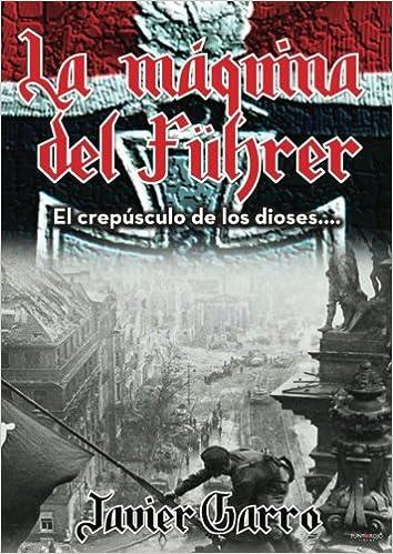 LA MÁQUINA DEL FÜHRER: El crepúsculo de los dioses...: Amazon.es: Francisco javier Garro Urruela: Libros