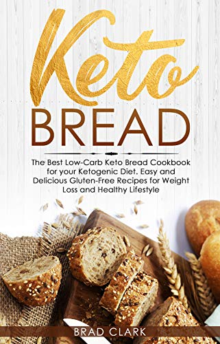 Keto Bread: The Best Low-Carb Keto Bread Cookbook for your Ketogenic Diet - Easy and Quick Gluten-Free Recipes for Weight Loss and a Healthy Lifestyle by Brad Clark