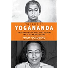 The Life of Yogananda: The Story of the Yogi Who Became the First Modern Guru