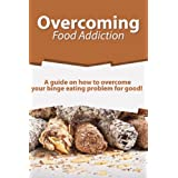 Overcoming Food Addiction: A guide on how to overcome your binge eating problem for good!