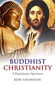 Buddhist Christianity: A Passionate Openness by [Thompson, Ross]