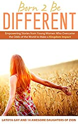 Born 2 Be Different: Empowering Stories From Young Women Who Overcame the World to Make a Kingdom Impact