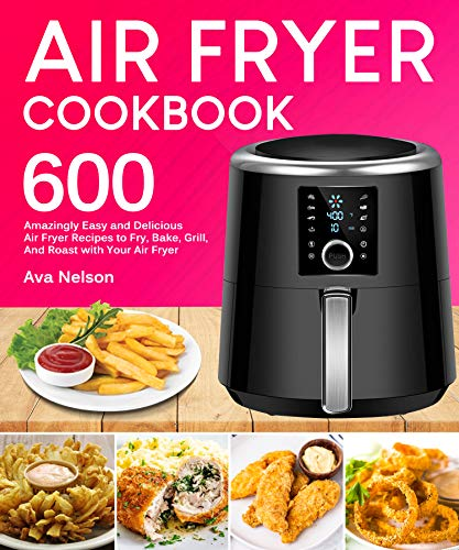 Air Fryer Cookbook: 600 Amazingly Easy and Delicious Air Fryer Recipes to Fry, Bake, Grill, And Roast with Your Air Fryer by Ava Nelson
