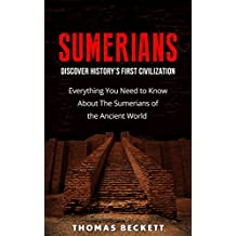 Sumerians: Discover History's First Civilization: Everything You Need to Know About the Sumerians of the Ancient World (Ancient History, Ancient Civilizations Handbook)