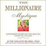 The Millionaire Mystique: How Working Women Become Wealthy - And How You Can, Too! | Jude Miller Burke