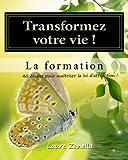 Transformer votre vie ! La formation: Apprenez à utiliser le pouvoir de vos pensées  pour créer la vie dont vous rêvez !