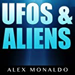 UFOs & Aliens: UFO Secrets - Area 51, Alien & UFO Encounters, Alien Civilizations & The New World Order | Alex Monaldo