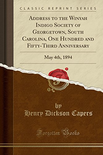 Address to the Winyah Indigo Society of Georgetown, South Carolina, One Hundred and Fifty-Third Anniversary: May 4th, 1894 (Classic Reprint)