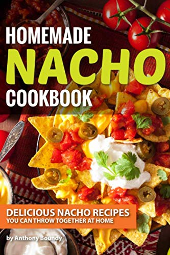 Homemade Nacho Cookbook: Delicious Nacho Recipes You Can Throw Together at Home (Finger Foods For A Party At Home)