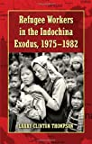 Refugee Workers in the Indochina Exodus, 1975-1982, Larry Clinton Thompson, 0786445297