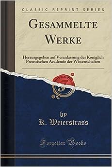 Gesammelte Werke: Herausgegeben auf Veranlassung der Koniglich Preussischen Academie der Wissenschaften (Classic Reprint) (German Edition) by K. Weierstrass (2015-09-27)