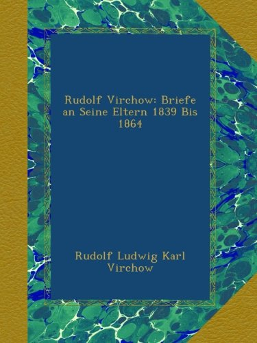 Rudolf Virchow: Briefe an Seine Eltern 1839 Bis 1864 (German Edition)