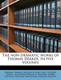 The Non-Dramatic Works of Thomas Dekker In, Thomas Dekker and Watson & Viney. bkp CU-BANC Hazell, 1148033998