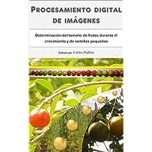 Procesamiento digital de imágenes: Determinación del tamaño de frutos durante el crecimiento y de semillas pequeñas (Spanish Edition)