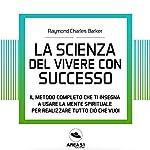 La scienza del vivere con successo: Il metodo completo che ti insegna a usare la mente spirituale per realizzare tutto ciò che vuoi | Raymond C. Barker