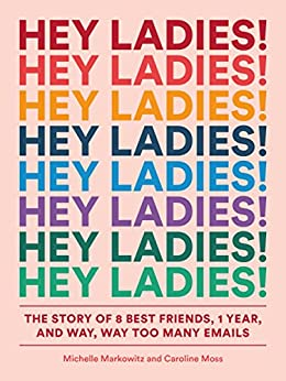 Hey Ladies!: The Story of 8 Best Friends, 1 Year, and Way, Way Too Many Emails by [Markowitz, Michelle, Moss, Caroline]