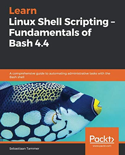 Learn Linux Shell Scripting - Fundamentals of Bash 4.4: A comprehensive guide to automating administrative tasks with the Bash shell