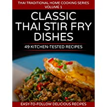 49 Classic Thai Stir Fry Dishes : 49 kitchen tested recipes you can cook at home (Thai traditional home cooking series Book 1)
