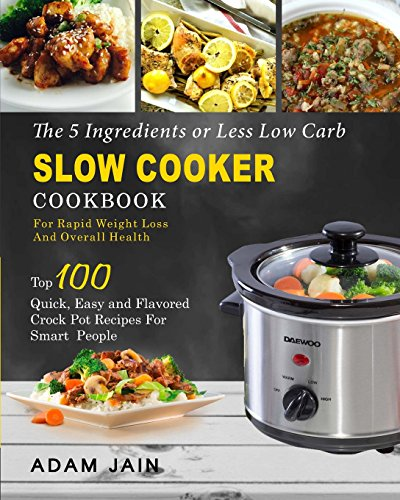 The 5 Ingredients or Less  Low Carb Slow Cooker Cookbook: For Rapid Weight Loss And Overall Health- Top 100 Quick, Easy and Flavored Crock Pot Recipes ... and Easy Low Carb Slow Cooker Recipes) by Adam Jain