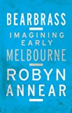 Front cover for the book Bearbrass: Imagining early Melbourne by Robyn Annear