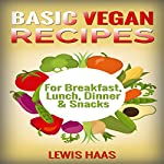 Basic Vegan Recipes: For Breakfast, Lunch, Dinner & Snacks   Lewis Haas
