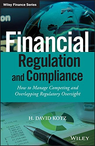 Financial Regulation and Compliance, + Website: How to Manage Competing and Overlapping Regulatory Oversight (The Wiley Finance Series)