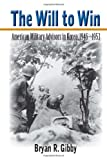 The Will to Win : American Military Advisors in Korea, 1946-1953, Gibby, Bryan R., 0817317643