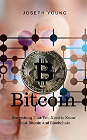 Bitcoin: Everything That You Need to Know About Bitcoin and Blockchain