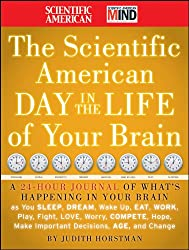 The Scientific American Day in the Life of Your Brain: A 24 hour Journal of What's Happening in Your Brain as you Sleep, Dream, Wake Up, Eat, Work, Play, ... Make Important Decisions, Age and Change