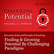 Discussion 6: Second Principle of Coaching - Finding & Growing Potential by Challenging Paradigms | Michael K. Simpson,  FranklinCovey