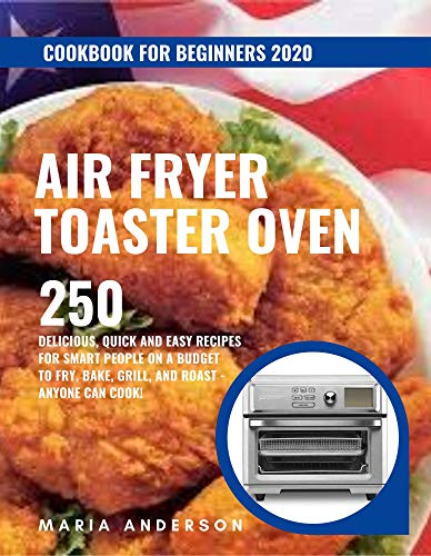 Air Fryer Toaster Oven Cookbook for Beginners 2020: 250 Delicious, Quick and Easy Recipes for Smart People on a Budget to Fry, Bake, Grill, and Roast - Anyone Can Cook! 1