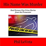 His Name Was Murder: Real Kansas City Crime Stories from the Prosecutor | Phil LeVota