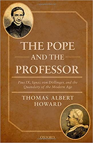 The Pope and the Professor: Pius IX, Ignaz von Döllinger, and the Quandary of the Modern Age