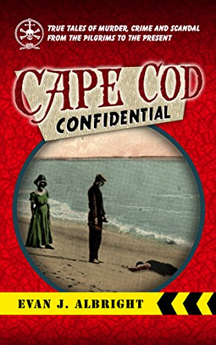 Cape Cod Confidential: True Tales of Murder, Crime, and Scandal from the Pilgrims to the Present