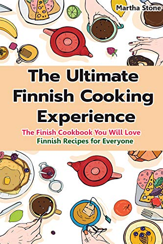 The Ultimate Finnish Cooking Experience: The Finish Cookbook You Will Love Finnish Recipes for Everyone by Martha Stone