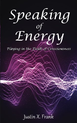 Speaking of Energy: Playing in the Fields of Consciousness