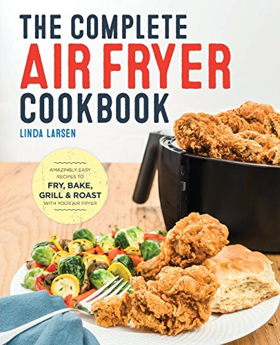 The Complete Air Fryer Cookbook: Amazingly Easy Recipes to Fry, Bake, Grill, and Roast with Your Air Fryer by Linda Larsen