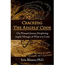 Cracking the Angels' Code: One Woman's Journey Deciphering Angelic Messages of What is to Come