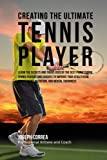 Creating the Ultimate Tennis Player: Learn the Secrets and Tricks Used by the Best Professional Tennis Players and Coaches to Improve Your Athleticism, Conditioning, Nutrition, and Mental Toughness