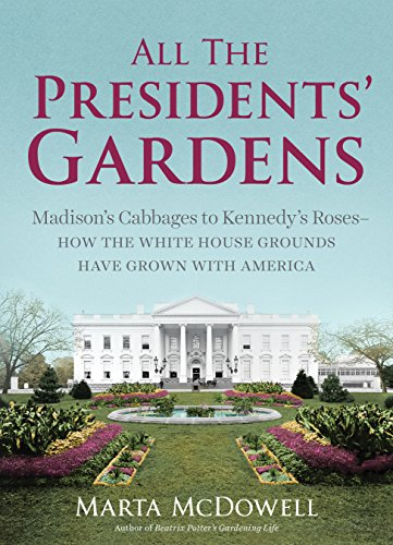 All the Presidents' Gardens: Madison's Cabbages to Kennedy's Roses-How the White House Grounds Have Grown with America by [McDowell, Marta]