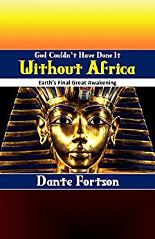 God Couldn't Have Done It Without Africa: Earth's Final Great Awakening by [Fortson, Dante]