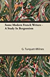 Some Modern French Writers - a Study in Bergsonism, G. Turquet-Milnes, 1446080048
