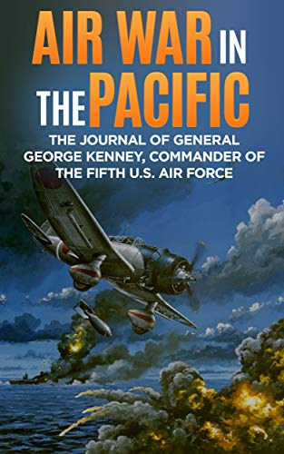 Air Force Pacific Air - Air War in the Pacific (Annotated): The Journal of General George Kenney, Commander of the Fifth U.S. Air Force