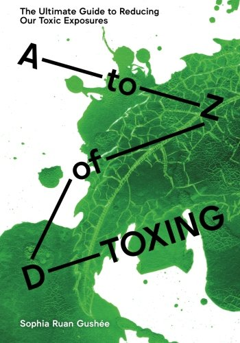 A to Z of D-Toxing: The Ultimate Guide to Reducing Our Toxic Exposures by S File, LLC, The