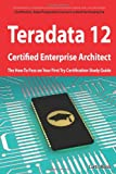 Teradata 12 Certified Enterprise Architect Exam Preparation Course in a Book for Passing the Exam - the How to Pass on Your First Try Certification Study Guide, Curtis Reese, 1742449921
