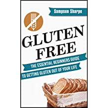 Gluten Free: The Essential Beginners Guide to Getting Gluten Out of Your Life (Gluten Free Diet Guide - Lose Weight, Alleviate Allergies, Combat Disease, and Experience Amazing Health Book 1)