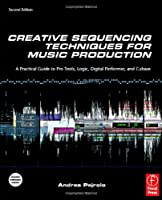 Creative Sequencing Techniques for Music Production, Second Edition: A Practical Guide to Pro Tools, Logic, Digital Performer, and Cubase