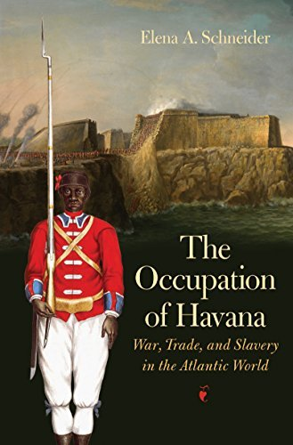 The Occupation of Havana: War, Trade, and Slavery in the Atlantic World (Published by the Omohundro Institute of Early American History and Culture and the University of North Carolina Press)