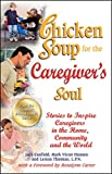 Chicken Soup for the Caregiver's Soul: Stories to Inspire Caregivers in the Home, Community and the...